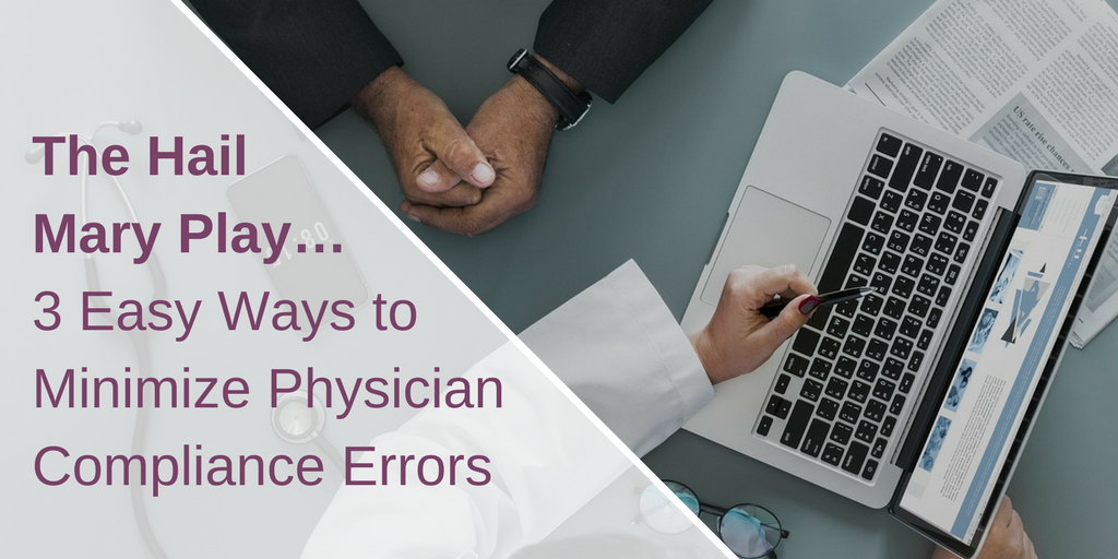 The Hail Mary Play……3 Easy Ways to Minimize Physician Compliance Errors